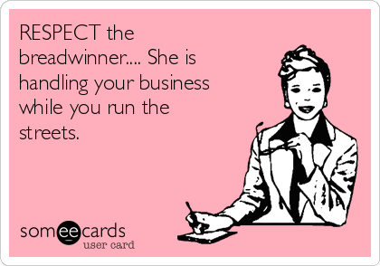 RESPECT the breadwinner.... She is handling your business while you run the streets.