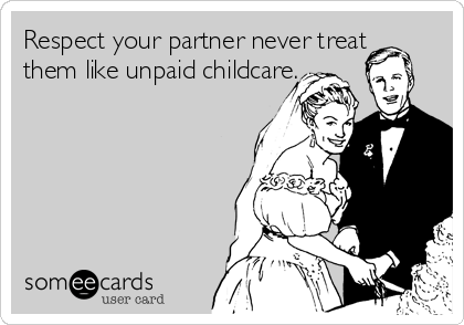 Respect your partner never treat them like unpaid childcare.
