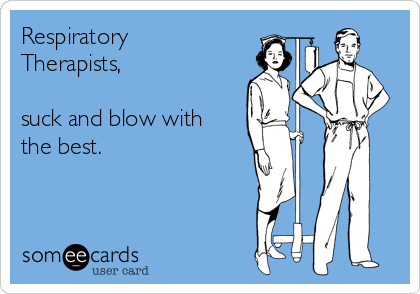 Respiratory Therapists,   suck and blow with the best.