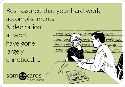 Rest assured that your hard work, accomplishments & dedication at work  have gone largely unnoticed.....