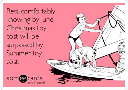 Rest comfortably knowing by June Christmas toy cost will be surpassed by Summer toy cost.