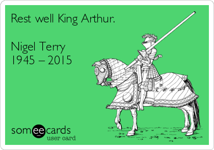 Rest well King Arthur.  Nigel Terry 1945 – 2015