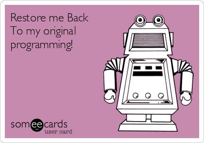 Restore me Back To my original programming!