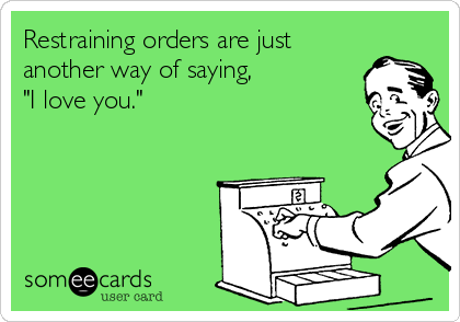 "Restraining orders are just another way of saying,  ""I love you."""