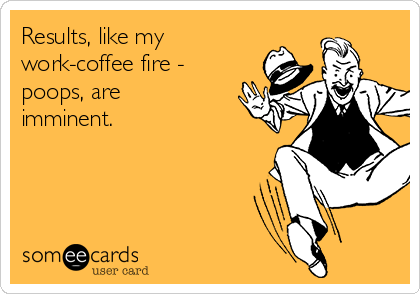 Results, like my work-coffee fire - poops, are imminent.
