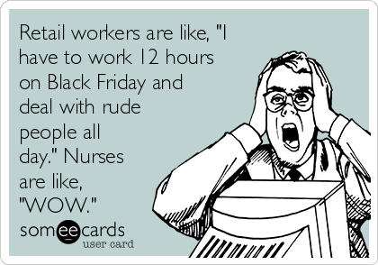 """Retail workers are like, """"I have to work 12 hours on Black Friday and deal with rude people all day."""" Nurses are like, """"WOW."""""""