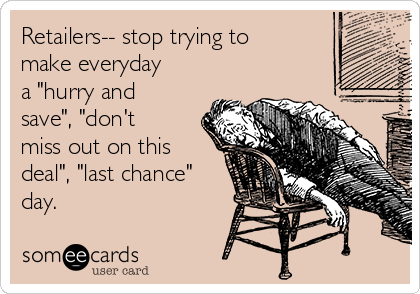 """Retailers-- stop trying to make everyday a """"hurry and save"""", """"don't miss out on this deal"""", """"last chance"""" day."""