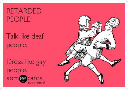 RETARDED PEOPLE:  Talk like deaf people.  Dress like gay  people.