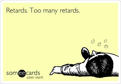 Retards. Too many retards.