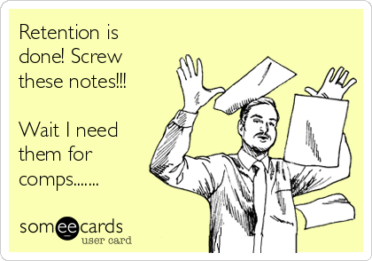 Retention is done! Screw these notes!!!   Wait I need them for comps.......