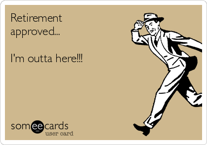 Retirement approved...  I'm outta here!!!