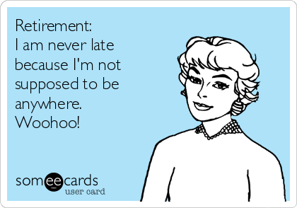 Retirement: I am never late because I'm not supposed to be anywhere. Woohoo!