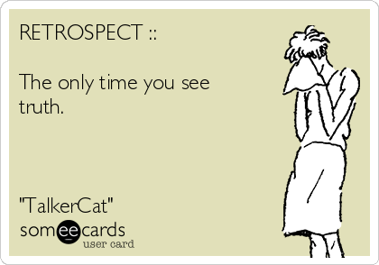 "RETROSPECT ::  The only time you see truth.    ""TalkerCat"""