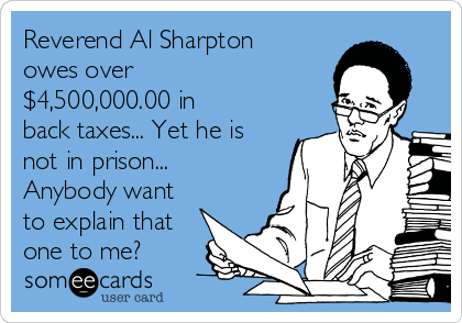 Reverend Al Sharpton owes over $4,500,000.00 in back taxes... Yet he is not in prison... Anybody want to explain that one to me?