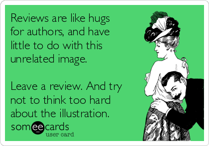 Reviews are like hugs for authors, and have little to do with this unrelated image.  Leave a review. And try not to think too hard about the illustration.