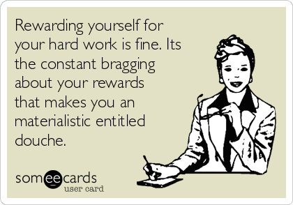 Rewarding yourself for your hard work is fine. Its the constant bragging about your rewards that makes you an materialistic entitled douche.