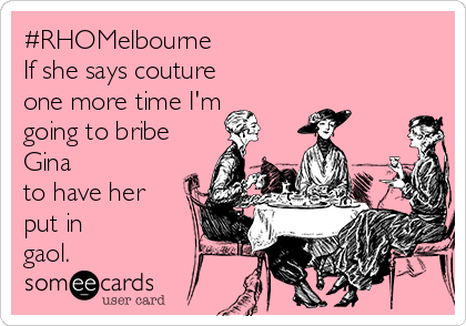 #RHOMelbourne  If she says couture one more time I'm going to bribe Gina to have her put in gaol.