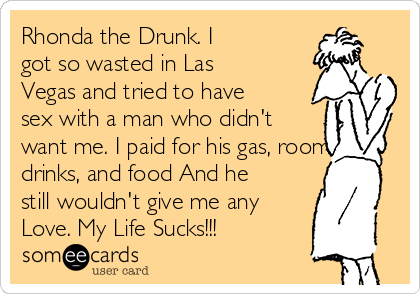 Rhonda the Drunk. I got so wasted in Las Vegas and tried to have sex with a man who didn't want me. I paid for his gas, room, drinks, and food And he still wouldn't give me any Love. My Life Sucks!!!