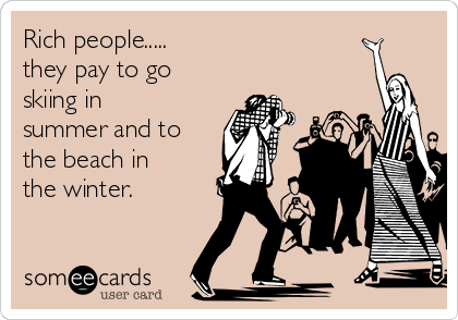 Rich people.....  they pay to go skiing in summer and to the beach in the winter.