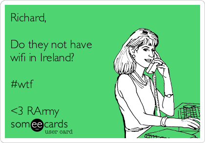 Richard,  Do they not have wifi in Ireland?  #wtf  <3 RArmy