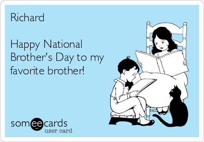 Richard  Happy National Brother's Day to my favorite brother!