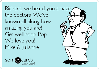 Richard, we heard you amazed  the doctors. We've known all along how amazing you are!  Get well soon Pop, We love you! Mike & Julianne