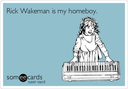 Rick Wakeman is my homeboy.