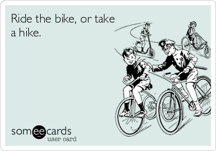 Ride the bike, or take a hike.