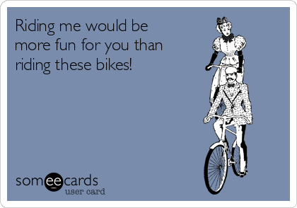 Riding me would be more fun for you than riding these bikes!