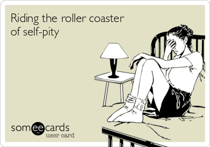 Riding the roller coaster of self-pity