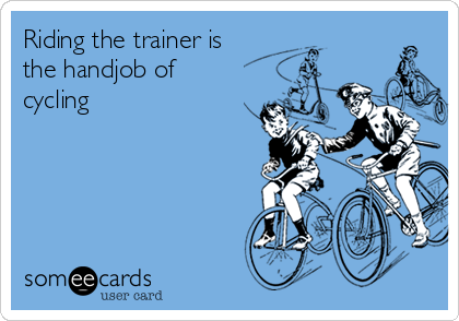 Riding the trainer is the handjob of cycling