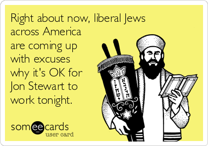 Right about now, liberal Jews across America are coming up with excuses why it's OK for Jon Stewart to work tonight.