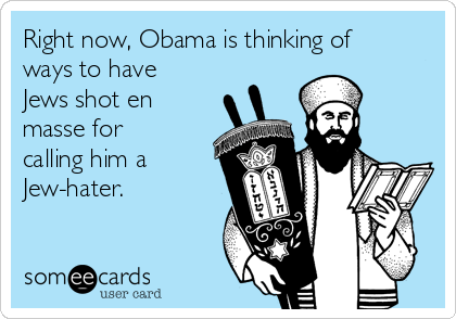 Right now, Obama is thinking of ways to have Jews shot en masse for calling him a Jew-hater.