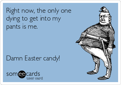 Right now, the only one dying to get into my pants is me.     Damn Easter candy!