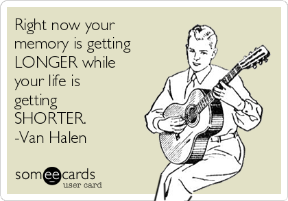 Right now your memory is getting LONGER while your life is getting SHORTER. -Van Halen