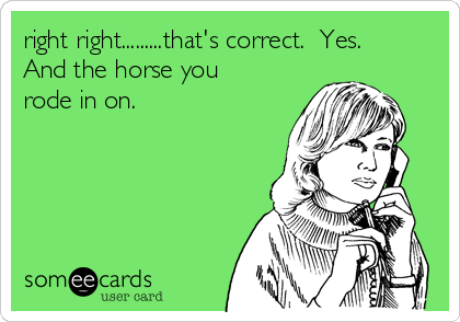 right right.........that's correct.  Yes.  And the horse you rode in on.