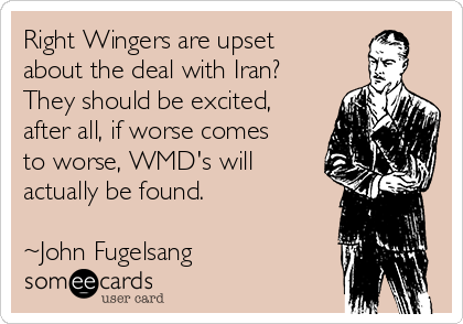 Right Wingers are upset about the deal with Iran? They should be excited, after all, if worse comes to worse, WMD's will actually be found.   ~John Fugelsang