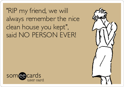 """RIP my friend, we will always remember the nice clean house you kept"", said NO PERSON EVER!"