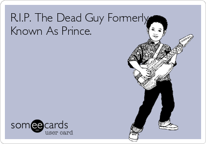 R.I.P. The Dead Guy Formerly Known As Prince. ‪