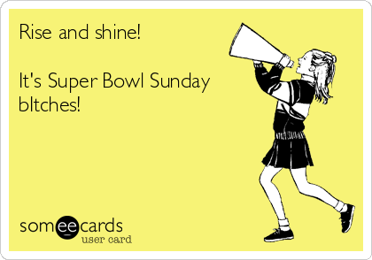 Rise and shine!  It's Super Bowl Sunday bItches!
