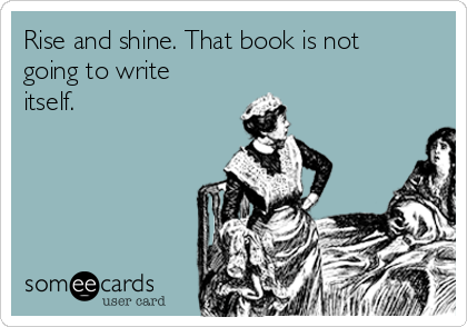 Rise and shine. That book is not going to write itself.
