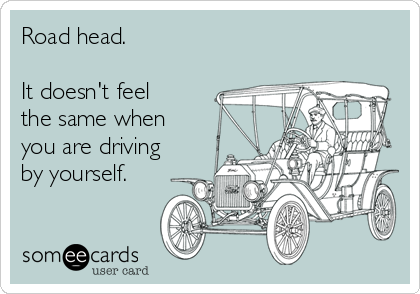 Road head.   It doesn't feel the same when you are driving by yourself.