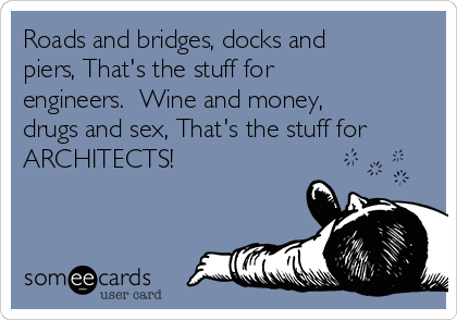 Roads and bridges, docks and piers, That's the stuff for engineers.  Wine and money, drugs and sex, That's the stuff for ARCHITECTS!
