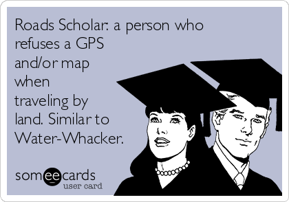 Roads Scholar: a person who refuses a GPS and/or map when traveling by land. Similar to Water-Whacker.