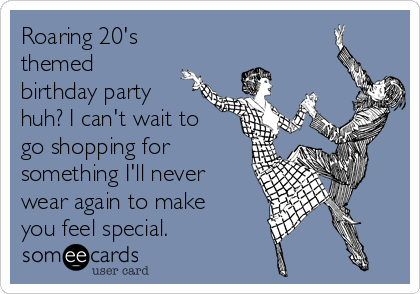 Roaring 20's themed birthday party huh? I can't wait to go shopping for something I'll never wear again to make you feel special.