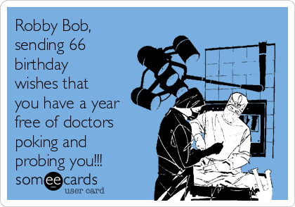 Robby Bob, sending 66 birthday wishes that you have a year free of doctors poking and probing you!!!