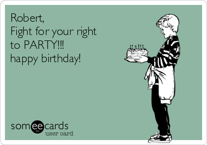 Robert, Fight for your right  to PARTY!!! happy birthday!