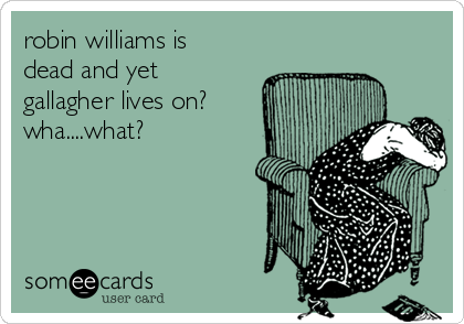 robin williams is dead and yet gallagher lives on? wha....what?