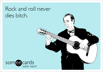 Rock and roll never dies bitch.