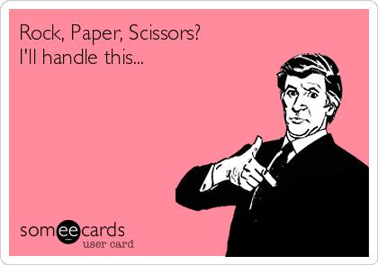 Rock, Paper, Scissors?   I'll handle this...